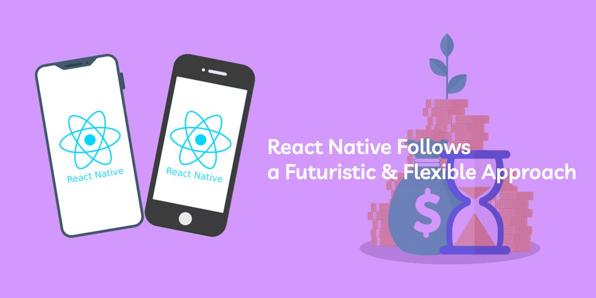 react native follows a futuristic & flexible approach